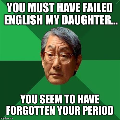 High Expectations Asian Father Meme | YOU MUST HAVE FAILED ENGLISH MY DAUGHTER... YOU SEEM TO HAVE FORGOTTEN YOUR PERIOD | image tagged in memes,high expectations asian father | made w/ Imgflip meme maker
