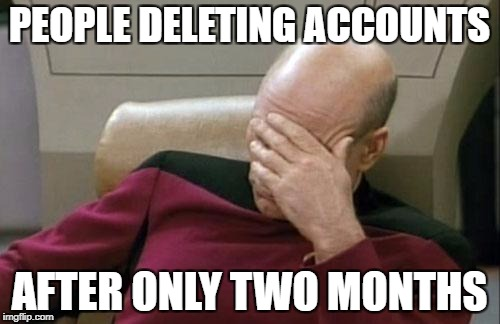 Captain Picard Facepalm Meme | PEOPLE DELETING ACCOUNTS AFTER ONLY TWO MONTHS | image tagged in memes,captain picard facepalm | made w/ Imgflip meme maker