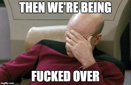 Captain Picard Facepalm Meme | THEN WE'RE BEING F**KED OVER | image tagged in memes,captain picard facepalm | made w/ Imgflip meme maker