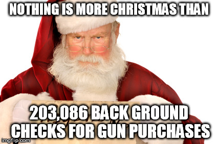 Jesus would be so proud | NOTHING IS MORE CHRISTMAS THAN 203,086 BACK GROUND CHECKS FOR GUN PURCHASES | image tagged in santa naughty list | made w/ Imgflip meme maker