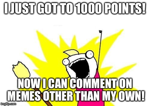 X All The Y Meme | I JUST GOT TO 1000 POINTS! NOW I CAN COMMENT ON MEMES OTHER THAN MY OWN! | image tagged in memes,x all the y,points,imgflip,thanks | made w/ Imgflip meme maker