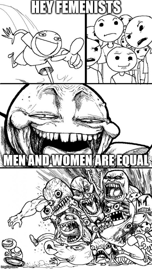 Reality, but if you try to say it.. | HEY FEMENISTS MEN AND WOMEN ARE EQUAL | image tagged in memes,hey internet | made w/ Imgflip meme maker