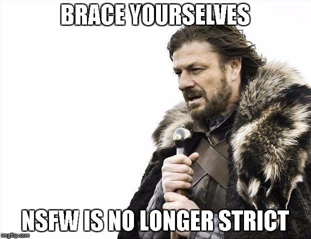 thank fuck | BRACE YOURSELVES NSFW IS NO LONGER STRICT | image tagged in memes,brace yourselves x is coming,reigns_storm | made w/ Imgflip meme maker