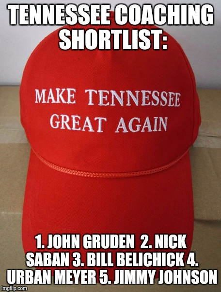 TENNESSEE COACHING SHORTLIST: 1. JOHN GRUDEN  2. NICK SABAN 3. BILL BELICHICK 4. URBAN MEYER 5. JIMMY JOHNSON | image tagged in tennessee | made w/ Imgflip meme maker