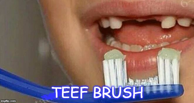 Teef Brush | TEEF BRUSH | image tagged in teeth,toothbrush | made w/ Imgflip meme maker