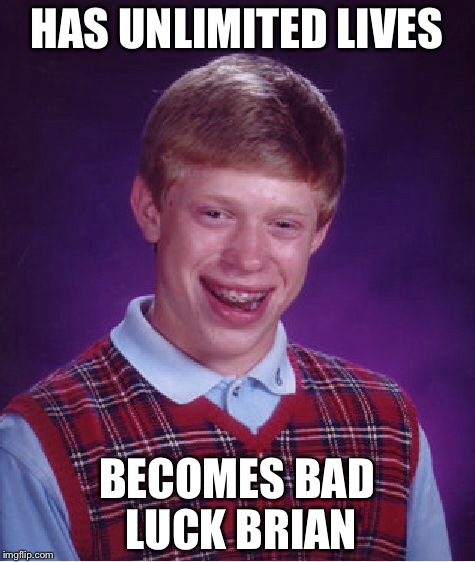 Bad Luck Brian Meme | HAS UNLIMITED LIVES BECOMES BAD LUCK BRIAN | image tagged in memes,bad luck brian | made w/ Imgflip meme maker