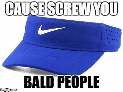 visor | CAUSE SCREW YOU BALD PEOPLE | image tagged in bald | made w/ Imgflip meme maker