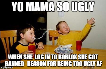 yo mama so fat | YO MAMA SO UGLY WHEN SHE  LOG IN TO ROBLOX SHE GOT BANNED   REASON FOR BEING TOO UGLY AF | image tagged in yo mama so fat | made w/ Imgflip meme maker