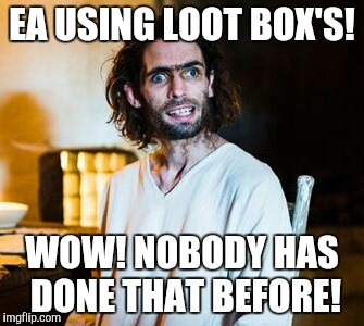 EA USING LOOT BOX'S! WOW! NOBODY HAS DONE THAT BEFORE! | image tagged in inbred jesus | made w/ Imgflip meme maker