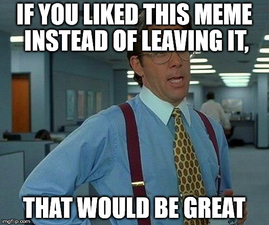 That Would Be Great Meme | IF YOU LIKED THIS MEME INSTEAD OF LEAVING IT, THAT WOULD BE GREAT | image tagged in memes,that would be great | made w/ Imgflip meme maker