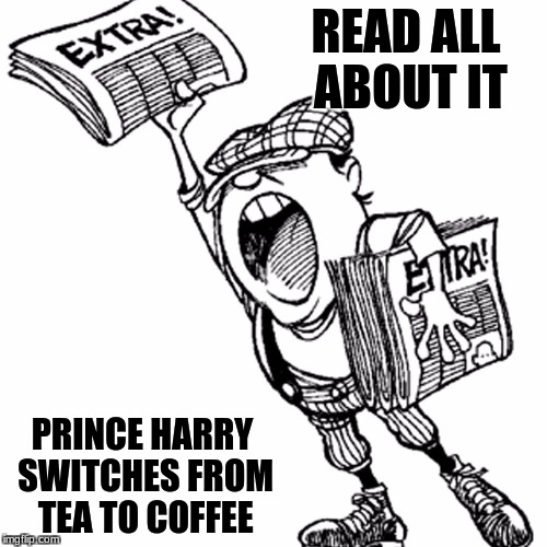 A spot of coffee please | READ ALL ABOUT IT PRINCE HARRY SWITCHES FROM TEA TO COFFEE | image tagged in memes,royal family | made w/ Imgflip meme maker