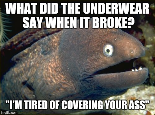 "Bad Joke Eel Meme | WHAT DID THE UNDERWEAR SAY WHEN IT BROKE? ""I'M TIRED OF COVERING YOUR ASS"" 
