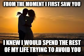 couple | FROM THE MOMENT I FIRST SAW YOU I KNEW I WOULD SPEND THE REST OF MY LIFE TRYING TO AVOID YOU | image tagged in couple | made w/ Imgflip meme maker