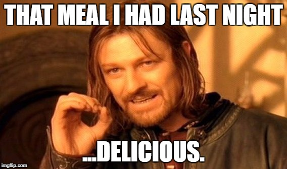 One Does Not Simply Meme | THAT MEAL I HAD LAST NIGHT ...DELICIOUS. | image tagged in memes,one does not simply | made w/ Imgflip meme maker