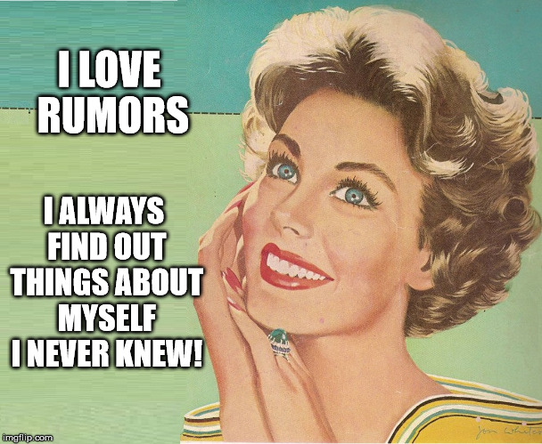 I LOVE RUMORS I ALWAYS FIND OUT THINGS ABOUT MYSELF I NEVER KNEW! | image tagged in 50s sass | made w/ Imgflip meme maker