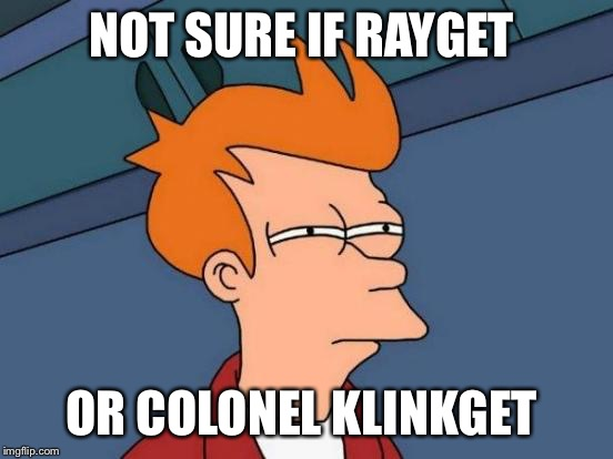 Futurama Fry Meme | NOT SURE IF RAYGET OR COLONEL KLINKGET | image tagged in memes,futurama fry | made w/ Imgflip meme maker