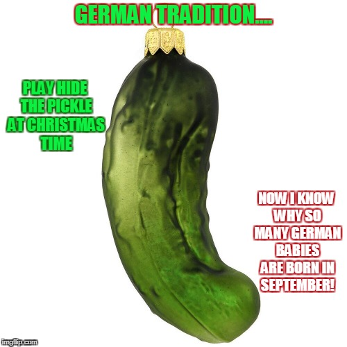 Hidethe Pickle... German men's favorite Christmas tradition. | GERMAN TRADITION.... PLAY HIDE THE PICKLE AT CHRISTMAS TIME NOW I KNOW WHY SO MANY GERMAN BABIES ARE BORN IN SEPTEMBER! | image tagged in pickle,christmas,christmas tradition,german,ornaments | made w/ Imgflip meme maker
