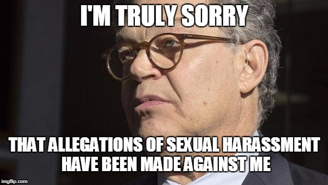 I'M TRULY SORRY THAT ALLEGATIONS OF SEXUAL HARASSMENT HAVE BEEN MADE AGAINST ME | image tagged in al franken,sexual harassment | made w/ Imgflip meme maker