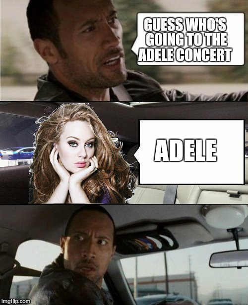 Hello | GUESS WHO'S GOING TO THE ADELE CONCERT ADELE | image tagged in memes,the rock driving,adele hello,funny | made w/ Imgflip meme maker