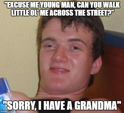 "10 Guy Meme | ""EXCUSE ME YOUNG MAN, CAN YOU WALK LITTLE OL' ME ACROSS THE STREET?"" ""SORRY, I HAVE A GRANDMA"" 