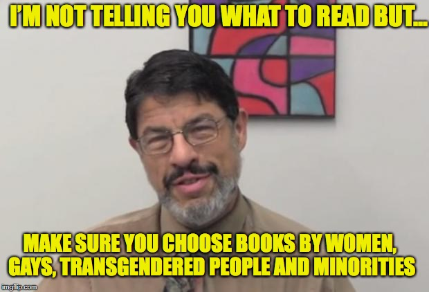 MAKE SURE YOU CHOOSE BOOKS BY WOMEN, GAYS, TRANSGENDERED PEOPLE AND MINORITIES I'M NOT TELLING YOU WHAT TO READ BUT... | made w/ Imgflip meme maker