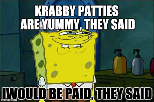 Dont You Squidward Meme | KRABBY PATTIES ARE YUMMY, THEY SAID IWOULD BE PAID, THEY SAID | image tagged in memes,dont you squidward | made w/ Imgflip meme maker