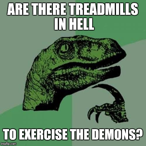 Philosoraptor Meme | ARE THERE TREADMILLS IN HELL TO EXERCISE THE DEMONS? | image tagged in memes,philosoraptor | made w/ Imgflip meme maker