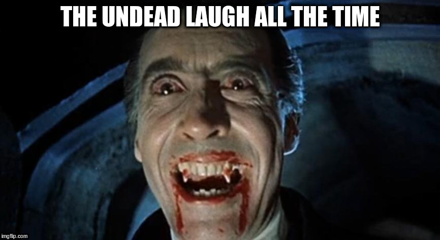 THE UNDEAD LAUGH ALL THE TIME | made w/ Imgflip meme maker