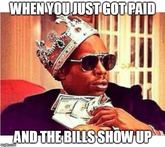 Money, money, money, money | WHEN YOU JUST GOT PAID AND THE BILLS SHOW UP | image tagged in work,bills,business | made w/ Imgflip meme maker