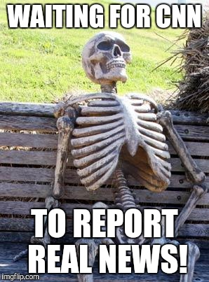 Waiting Skeleton Meme | WAITING FOR CNN TO REPORT REAL NEWS! | image tagged in memes,waiting skeleton | made w/ Imgflip meme maker