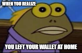 WHEN YOU REALIZE YOU LEFT YOUR WALLET AT HOME | image tagged in tfw | made w/ Imgflip meme maker