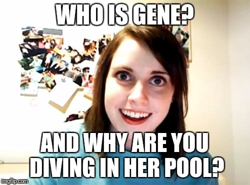 Overly Attached Girlfriend Meme | WHO IS GENE? AND WHY ARE YOU DIVING IN HER POOL? | image tagged in memes,overly attached girlfriend | made w/ Imgflip meme maker