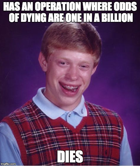 Bad Luck Brian Meme | HAS AN OPERATION WHERE ODDS OF DYING ARE ONE IN A BILLION DIES | image tagged in memes,bad luck brian | made w/ Imgflip meme maker