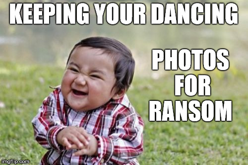 Evil Toddler Meme | KEEPING YOUR DANCING PHOTOS FOR RANSOM | image tagged in memes,evil toddler | made w/ Imgflip meme maker