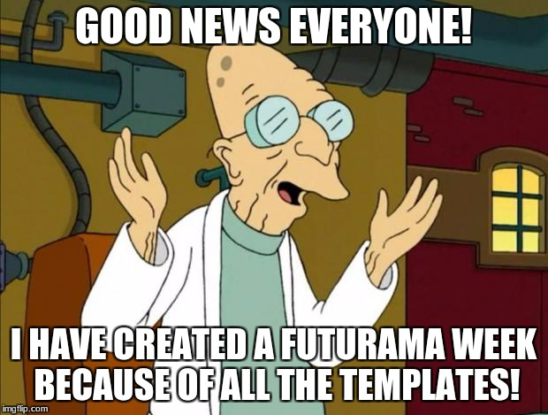Professor Farnsworth Good News Everyone | GOOD NEWS EVERYONE! I HAVE CREATED A FUTURAMA WEEK BECAUSE OF ALL THE TEMPLATES! | image tagged in professor farnsworth good news everyone,good news everyone,futurama week | made w/ Imgflip meme maker