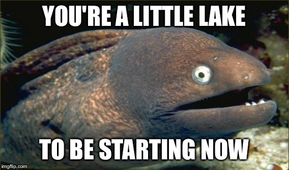 YOU'RE A LITTLE LAKE TO BE STARTING NOW | made w/ Imgflip meme maker