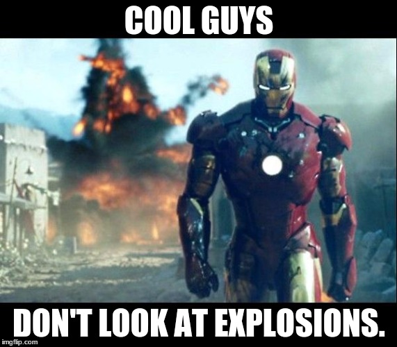 iron man | COOL GUYS DON'T LOOK AT EXPLOSIONS. | image tagged in iron man | made w/ Imgflip meme maker