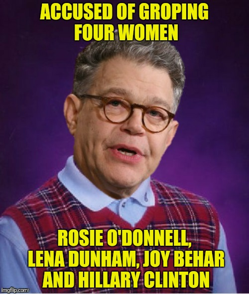 Bad Luck Franken | ACCUSED OF GROPING FOUR WOMEN ROSIE O'DONNELL, LENA DUNHAM, JOY BEHAR AND HILLARY CLINTON | image tagged in al franken,rosie o'donnell,lena dunham,joy behar,hillary clinton,bad luck franken | made w/ Imgflip meme maker