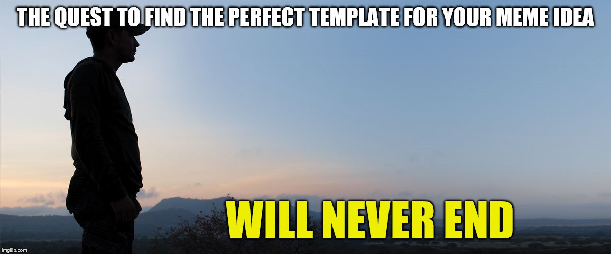 Don't give up! | THE QUEST TO FIND THE PERFECT TEMPLATE FOR YOUR MEME IDEA WILL NEVER END | image tagged in stare into the horizon | made w/ Imgflip meme maker