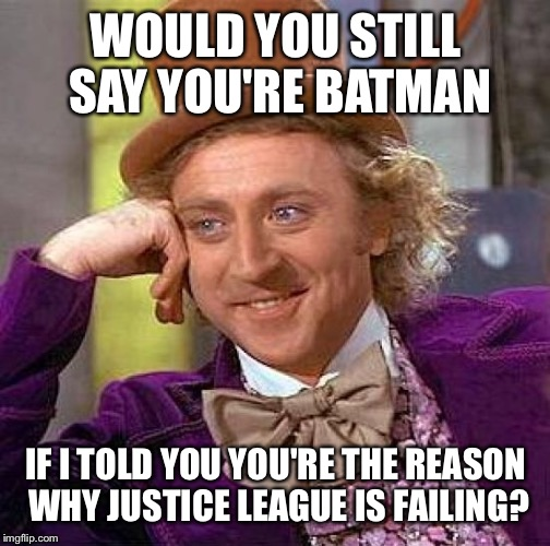 Creepy Condescending Wonka Meme | WOULD YOU STILL SAY YOU'RE BATMAN IF I TOLD YOU YOU'RE THE REASON WHY JUSTICE LEAGUE IS FAILING? | image tagged in memes,creepy condescending wonka | made w/ Imgflip meme maker