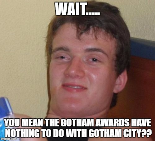 10 Guy Meme | WAIT..... YOU MEAN THE GOTHAM AWARDS HAVE NOTHING TO DO WITH GOTHAM CITY?? | image tagged in memes,10 guy | made w/ Imgflip meme maker