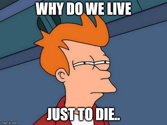 Futurama Fry Meme | WHY DO WE LIVE JUST TO DIE.. | image tagged in memes,futurama fry | made w/ Imgflip meme maker