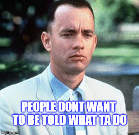 Uh uh | PEOPLE DONT WANT TO BE TOLD WHAT TA DO | image tagged in forrest gump,no sir e bobby,they dont,memes | made w/ Imgflip meme maker