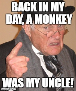 Back In My Day Meme | BACK IN MY DAY, A MONKEY WAS MY UNCLE! | image tagged in memes,back in my day | made w/ Imgflip meme maker