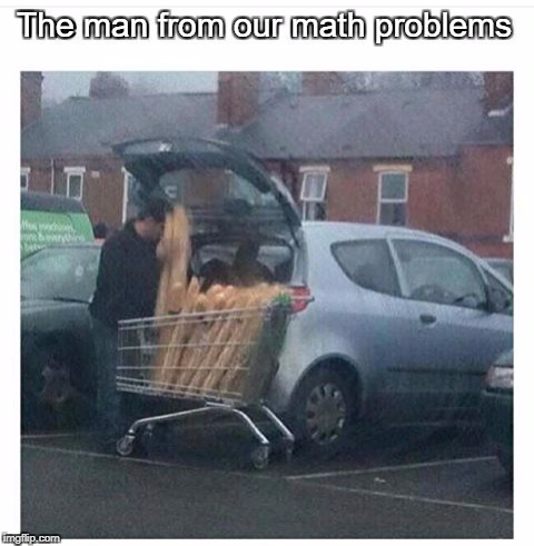 if the cart has 12341m^3 vol and 1 bread has 4214124cm^3 vol how many bread can fill the cart | The man from our math problems | image tagged in meme,funny,ssby,math | made w/ Imgflip meme maker