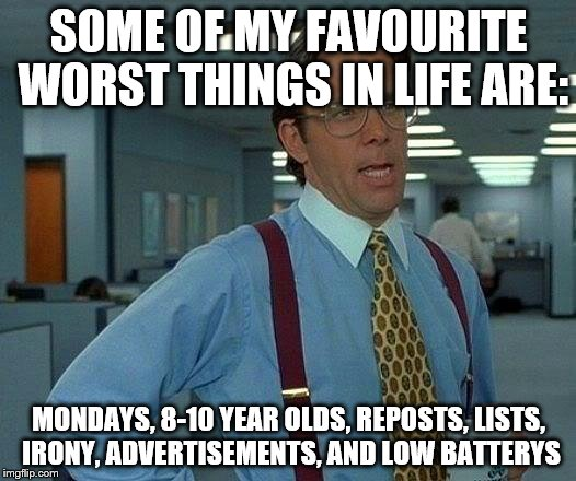 That Would Be Great Meme | SOME OF MY FAVOURITE WORST THINGS IN LIFE ARE: MONDAYS, 8-10 YEAR OLDS, REPOSTS, LISTS, IRONY, ADVERTISEMENTS, AND LOW BATTERYS | image tagged in memes,that would be great | made w/ Imgflip meme maker