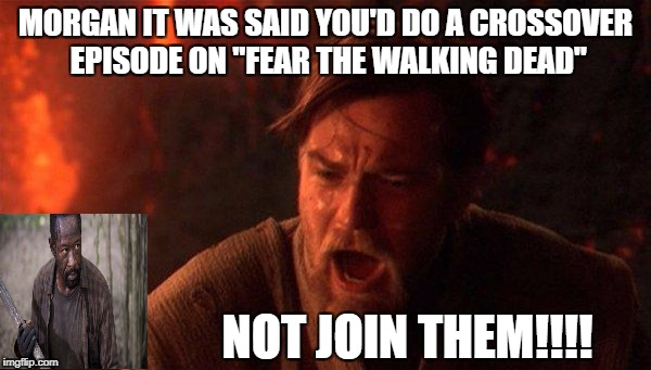 "morgan chosen one | MORGAN IT WAS SAID YOU'D DO A CROSSOVER EPISODE ON ""FEAR THE WALKING DEAD"" NOT JOIN THEM!!!! 