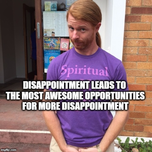 JP Sears. The Spiritual Guy | DISAPPOINTMENT LEADS TO THE MOST AWESOME OPPORTUNITIES FOR MORE DISAPPOINTMENT | image tagged in jp sears the spiritual guy,dissappointment,opportunity,opportunities,awesome | made w/ Imgflip meme maker