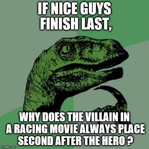 Nice guys finish last... Depending on the situation. | IF NICE GUYS FINISH LAST, WHY DOES THE VILLAIN IN A RACING MOVIE ALWAYS PLACE SECOND AFTER THE HERO ? | image tagged in memes,philosoraptor | made w/ Imgflip meme maker