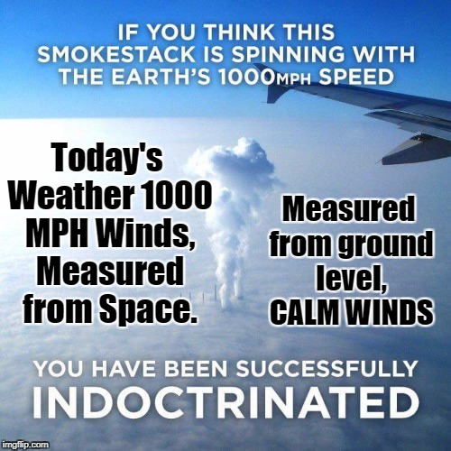 Winds today, round about 1000 MPH |  Today's Weather 1000 MPH Winds, Measured from Space. Measured from ground level, CALM WINDS | image tagged in wind,1000,flat earth,indoctrinated | made w/ Imgflip meme maker